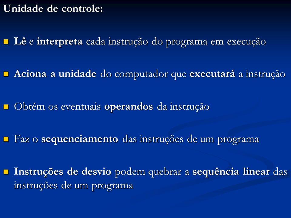 Unidade de controle:Lê e interpreta cada instrução do programa em execução. Aciona a unidade do computador que executará a instrução.