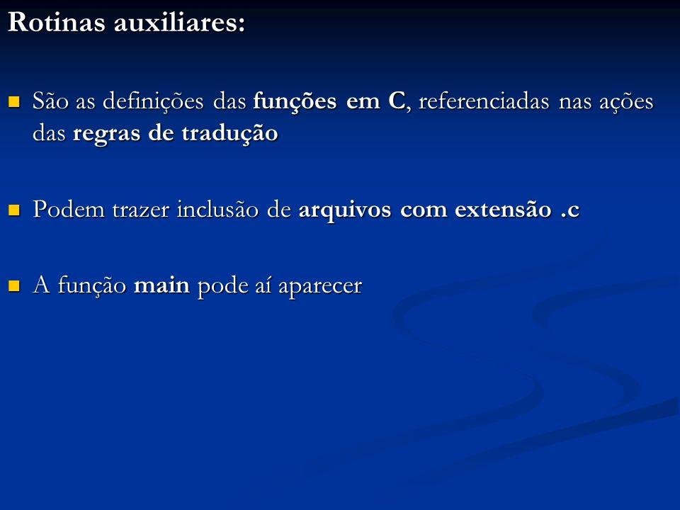 Rotinas auxiliares: São as definições das funções em C, referenciadas nas ações das regras de tradução.