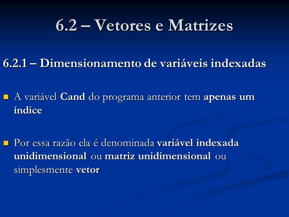 6.2 – Vetores e Matrizes 6.2.1 – Dimensionamento de variáveis indexadas. A variável Cand do programa anterior tem apenas um índice.