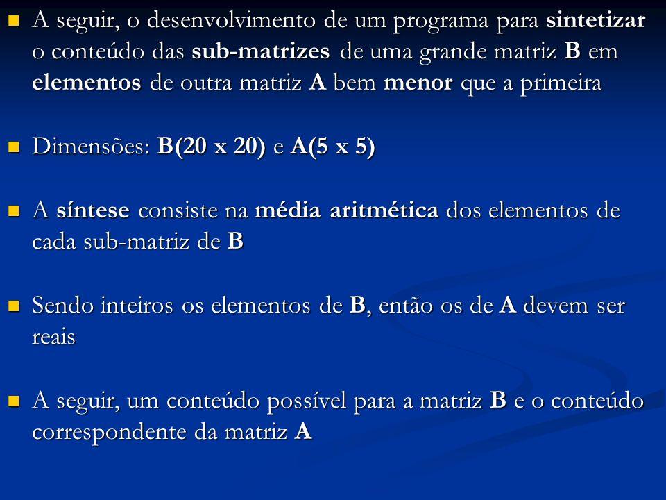 A seguir, o desenvolvimento de um programa para sintetizar o conteúdo das sub-matrizes de uma grande matriz B em elementos de outra matriz A bem menor que a primeira