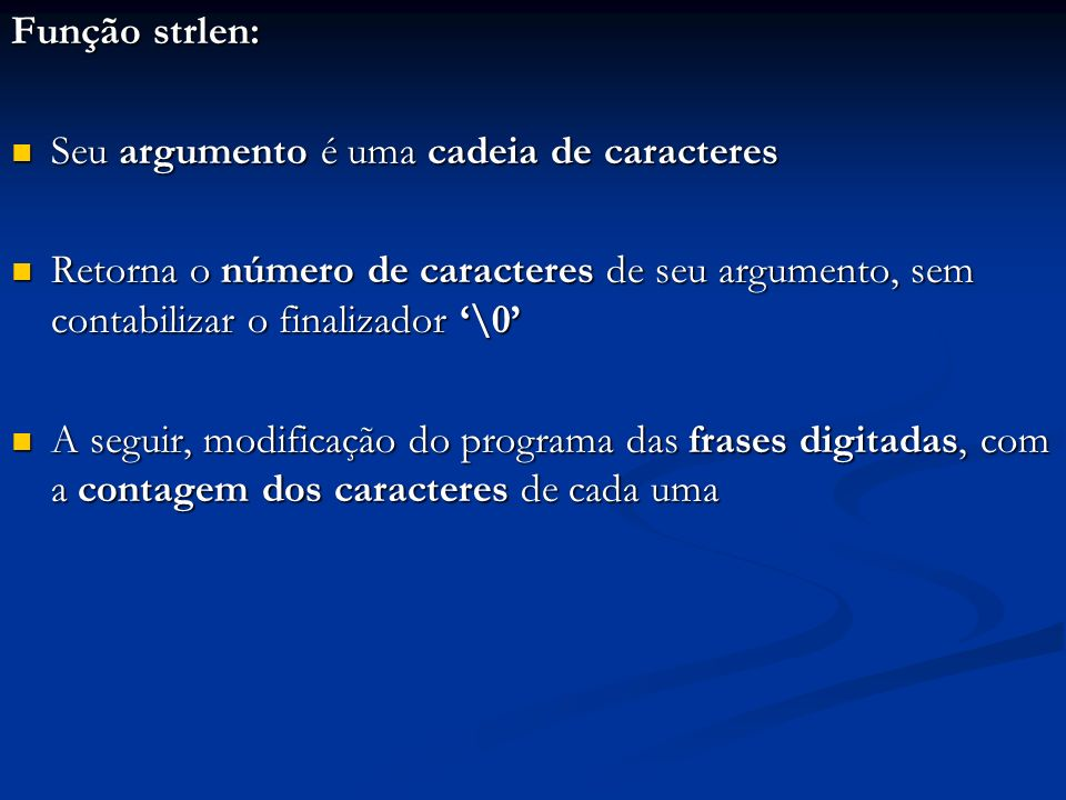 Função strlen: Seu argumento é uma cadeia de caracteres. Retorna o número de caracteres de seu argumento, sem contabilizar o finalizador '\0'