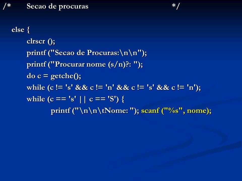 /* Secao de procuras */ else { clrscr (); printf ( Secao de Procuras:\n\n ); printf ( Procurar nome (s/n) : );