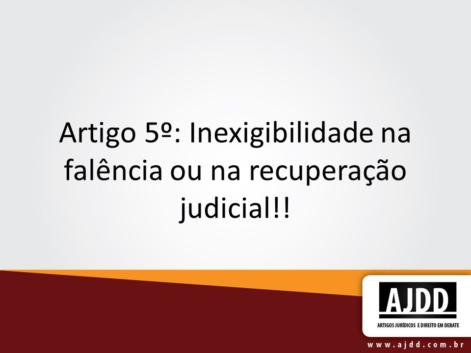 Artigo 5º: Inexigibilidade na falência ou na recuperação judicial!!