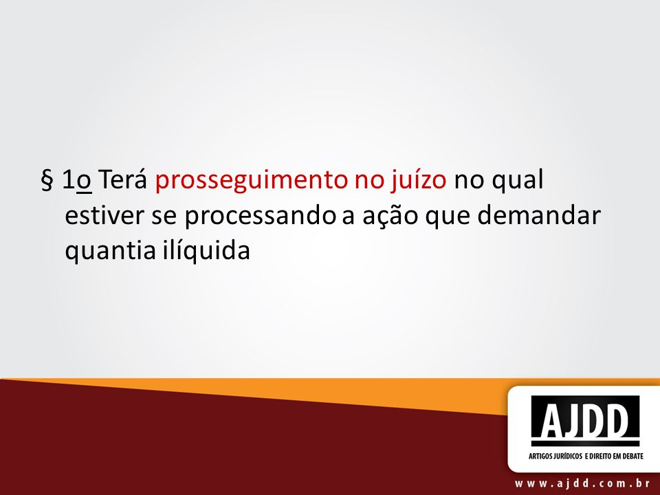 § 1o Terá prosseguimento no juízo no qual estiver se processando a ação que demandar quantia ilíquida