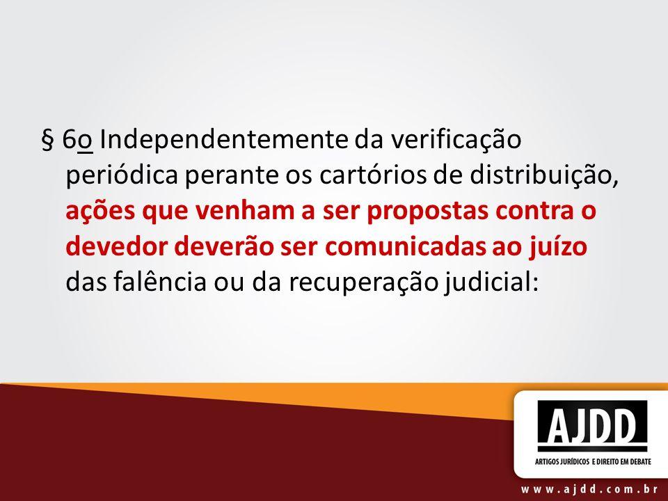 § 6o Independentemente da verificação periódica perante os cartórios de distribuição, ações que venham a ser propostas contra o devedor deverão ser comunicadas ao juízo das falência ou da recuperação judicial: