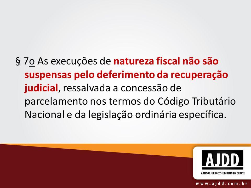 § 7o As execuções de natureza fiscal não são suspensas pelo deferimento da recuperação judicial, ressalvada a concessão de parcelamento nos termos do Código Tributário Nacional e da legislação ordinária específica.