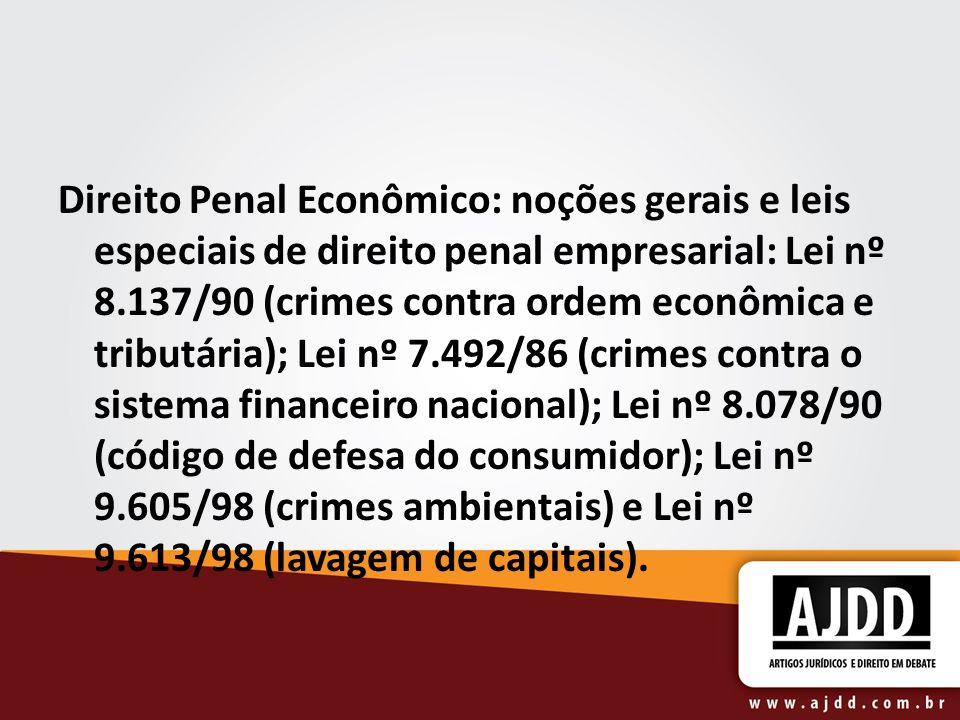 Direito Penal Econômico: noções gerais e leis especiais de direito penal empresarial: Lei nº 8.137/90 (crimes contra ordem econômica e tributária); Lei nº 7.492/86 (crimes contra o sistema financeiro nacional); Lei nº 8.078/90 (código de defesa do consumidor); Lei nº 9.605/98 (crimes ambientais) e Lei nº 9.613/98 (lavagem de capitais).