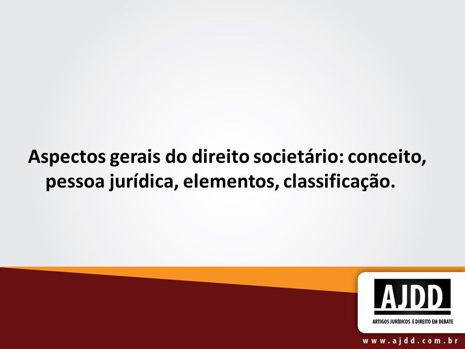 Aspectos gerais do direito societário: conceito, pessoa jurídica, elementos, classificação.