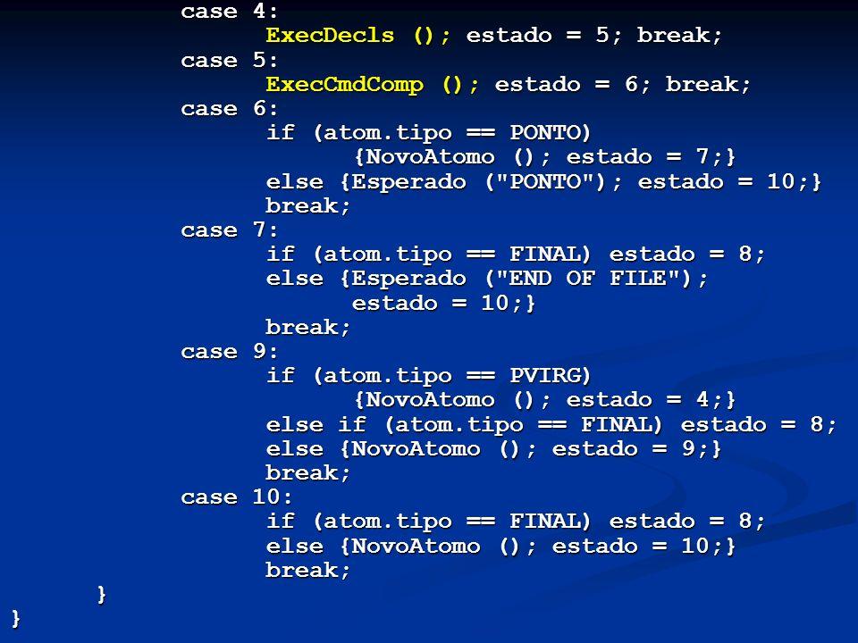 case 4: ExecDecls (); estado = 5; break; case 5: ExecCmdComp (); estado = 6; break; case 6: if (atom.tipo == PONTO)