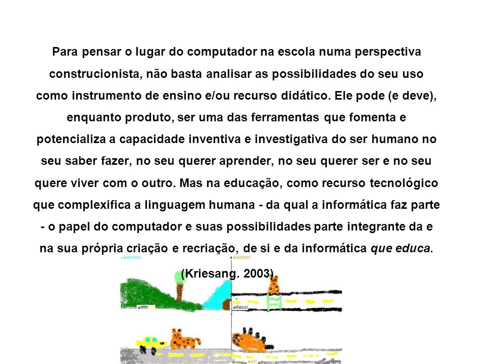 Para pensar o lugar do computador na escola numa perspectiva construcionista, não basta analisar as possibilidades do seu uso como instrumento de ensino e/ou recurso didático. Ele pode (e deve), enquanto produto, ser uma das ferramentas que fomenta e potencializa a capacidade inventiva e investigativa do ser humano no seu saber fazer, no seu querer aprender, no seu querer ser e no seu quere viver com o outro. Mas na educação, como recurso tecnológico que complexifica a linguagem humana - da qual a informática faz parte - o papel do computador e suas possibilidades parte integrante da e na sua própria criação e recriação, de si e da informática que educa.
