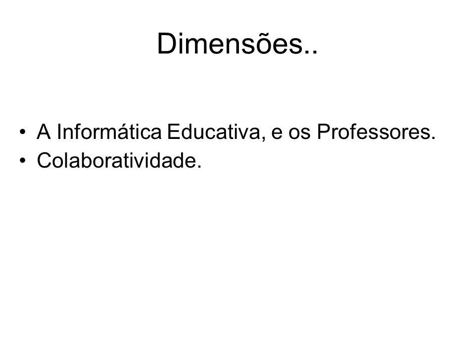 Dimensões.. A Informática Educativa, e os Professores.