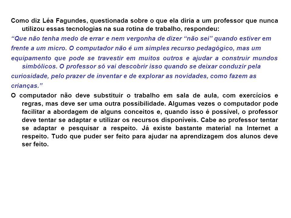 Como diz Léa Fagundes, questionada sobre o que ela diria a um professor que nunca utilizou essas tecnologias na sua rotina de trabalho, respondeu: