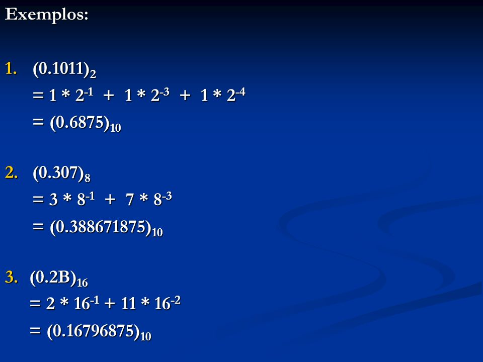 Exemplos: (0.1011)2. = 1 * 2-1 + 1 * 2-3 + 1 * 2-4. = (0.6875)10. (0.307)8. = 3 * 8-1 + 7 * 8-3.