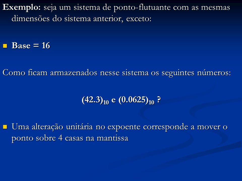 Exemplo: seja um sistema de ponto-flutuante com as mesmas dimensões do sistema anterior, exceto:
