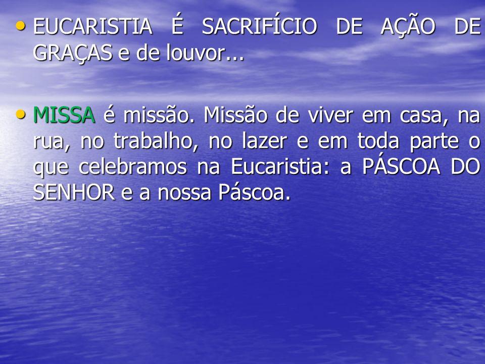 EUCARISTIA É SACRIFÍCIO DE AÇÃO DE GRAÇAS e de louvor...