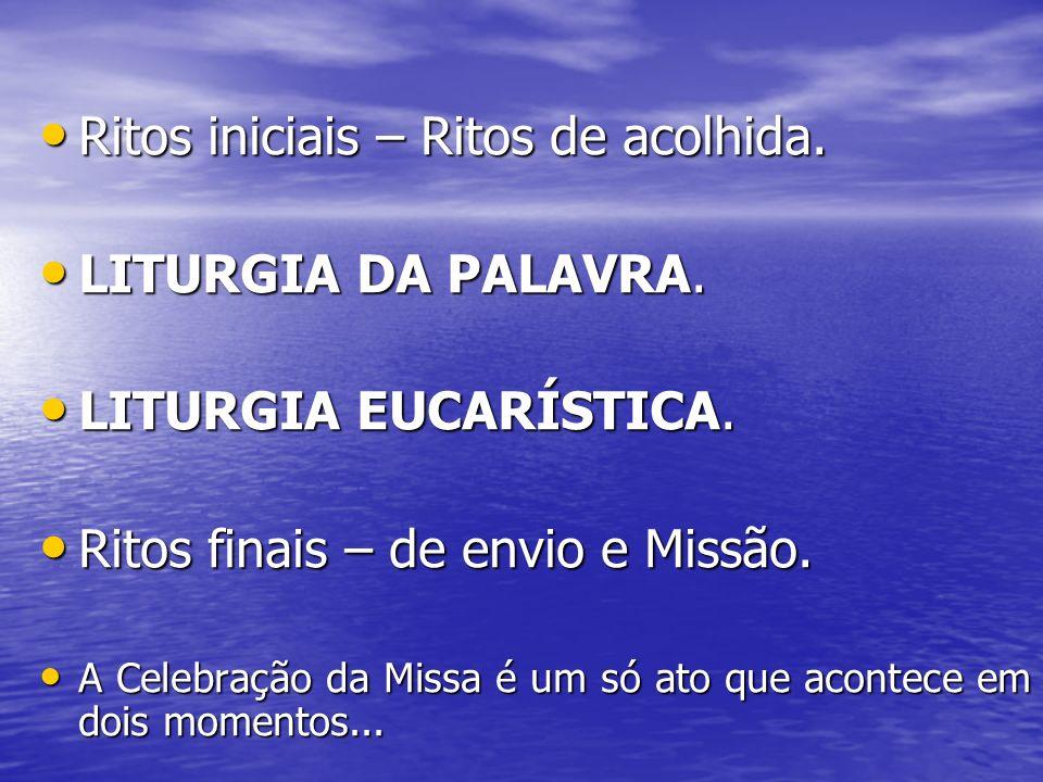 Ritos iniciais – Ritos de acolhida. LITURGIA DA PALAVRA.