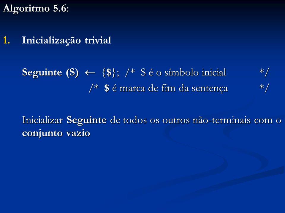 Algoritmo 5.6: Inicialização trivial. Seguinte (S)  {$}; /* S é o símbolo inicial */ /* $ é marca de fim da sentença */
