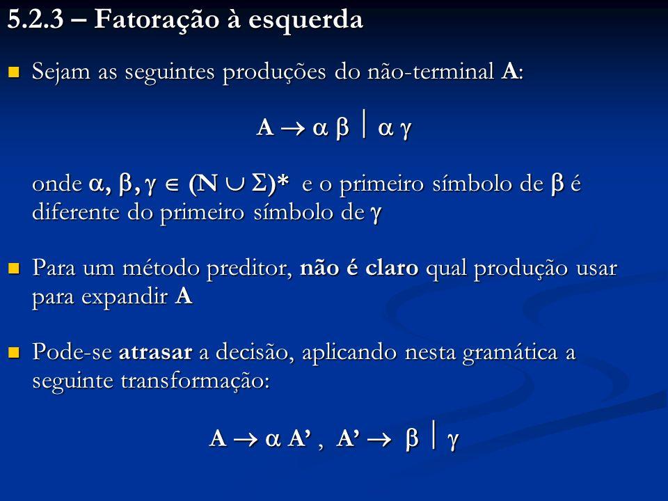 5.2.3 – Fatoração à esquerda Sejam as seguintes produções do não-terminal A: A      