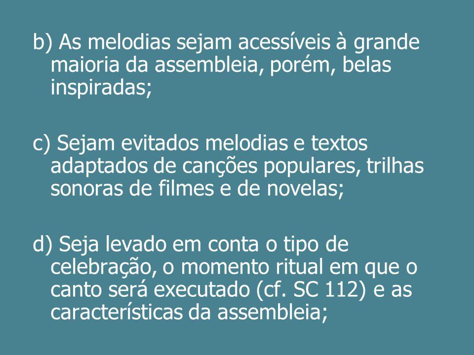 b) As melodias sejam acessíveis à grande maioria da assembleia, porém, belas inspiradas;