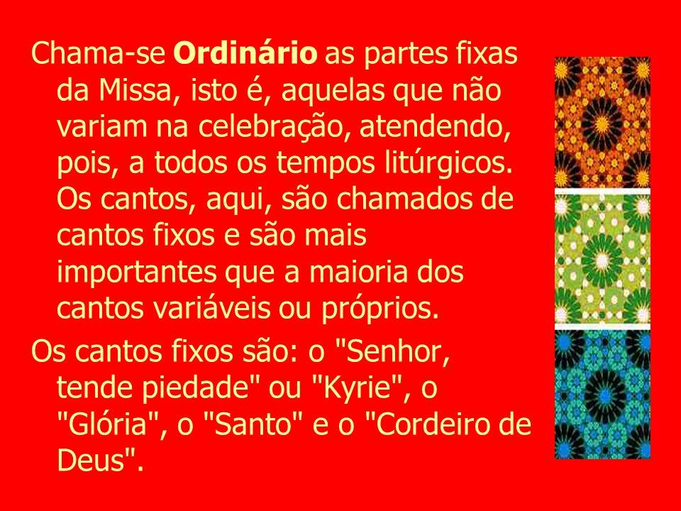 Chama-se Ordinário as partes fixas da Missa, isto é, aquelas que não variam na celebração, atendendo, pois, a todos os tempos litúrgicos. Os cantos, aqui, são chamados de cantos fixos e são mais importantes que a maioria dos cantos variáveis ou próprios.