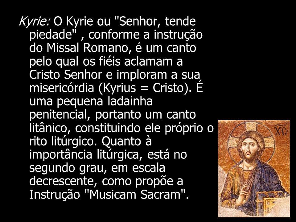 Kyrie: O Kyrie ou Senhor, tende piedade , conforme a instrução do Missal Romano, é um canto pelo qual os fiéis aclamam a Cristo Senhor e imploram a sua misericórdia (Kyrius = Cristo).