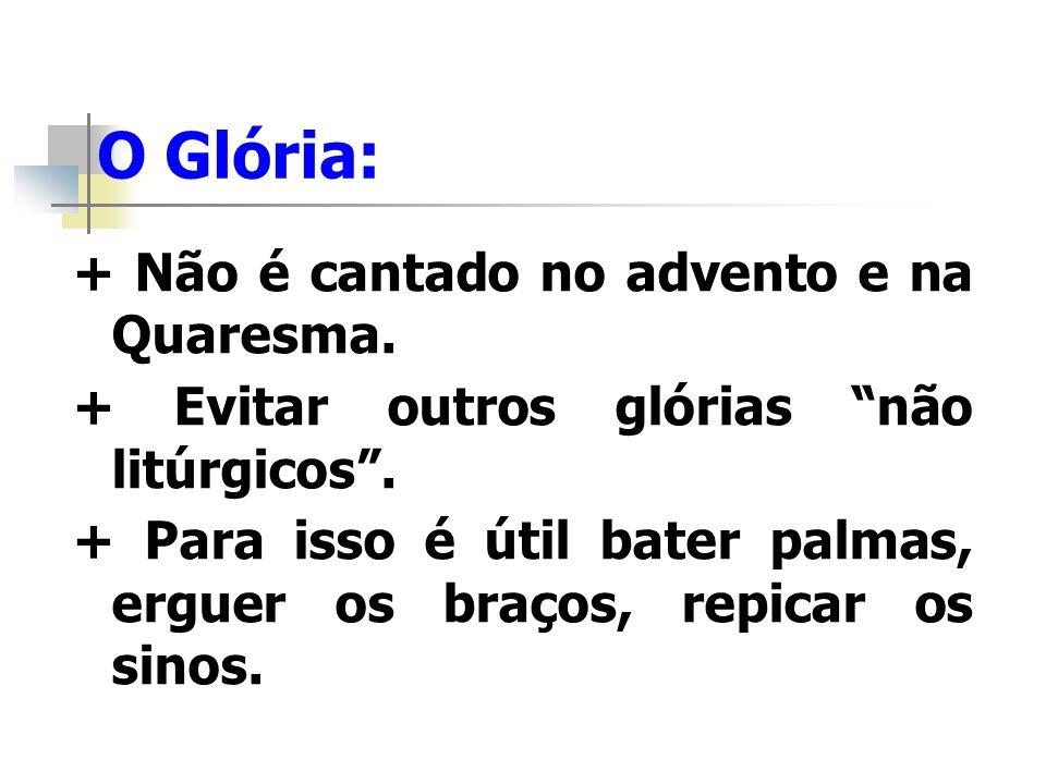 O Glória: + Não é cantado no advento e na Quaresma.