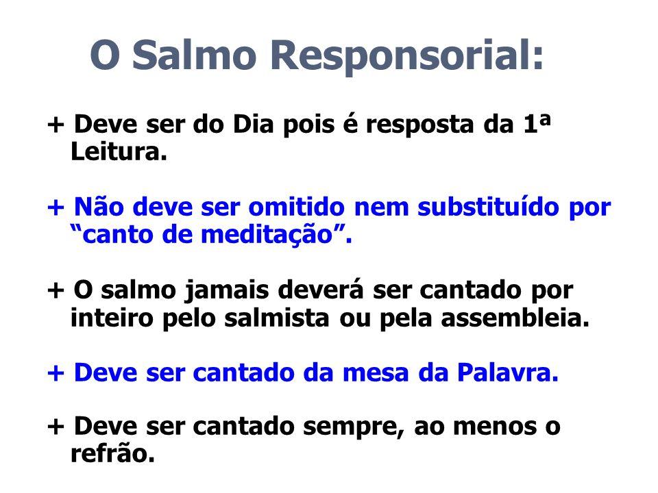 O Salmo Responsorial: + Deve ser do Dia pois é resposta da 1ª Leitura.