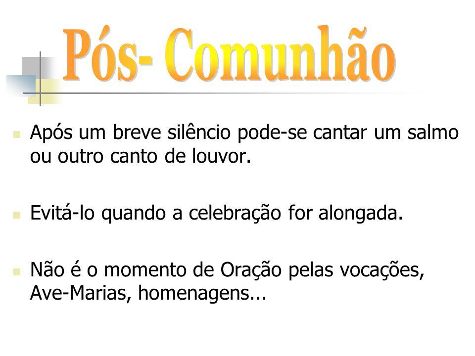 Pós- Comunhão Após um breve silêncio pode-se cantar um salmo ou outro canto de louvor. Evitá-lo quando a celebração for alongada.