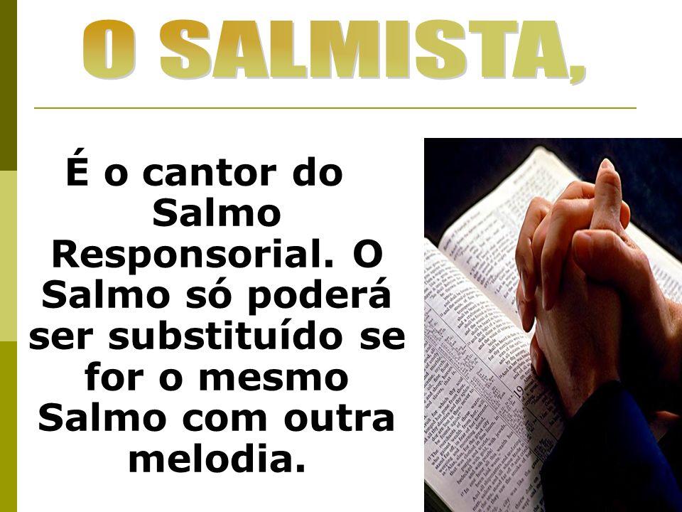 O SALMISTA, É o cantor do Salmo Responsorial.
