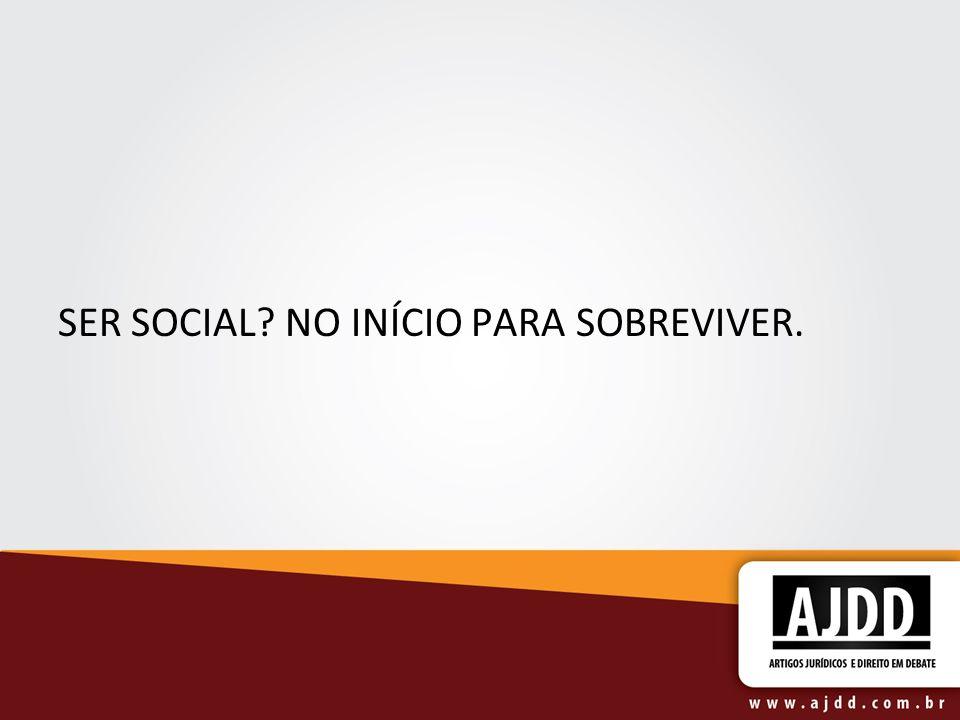 SER SOCIAL NO INÍCIO PARA SOBREVIVER.