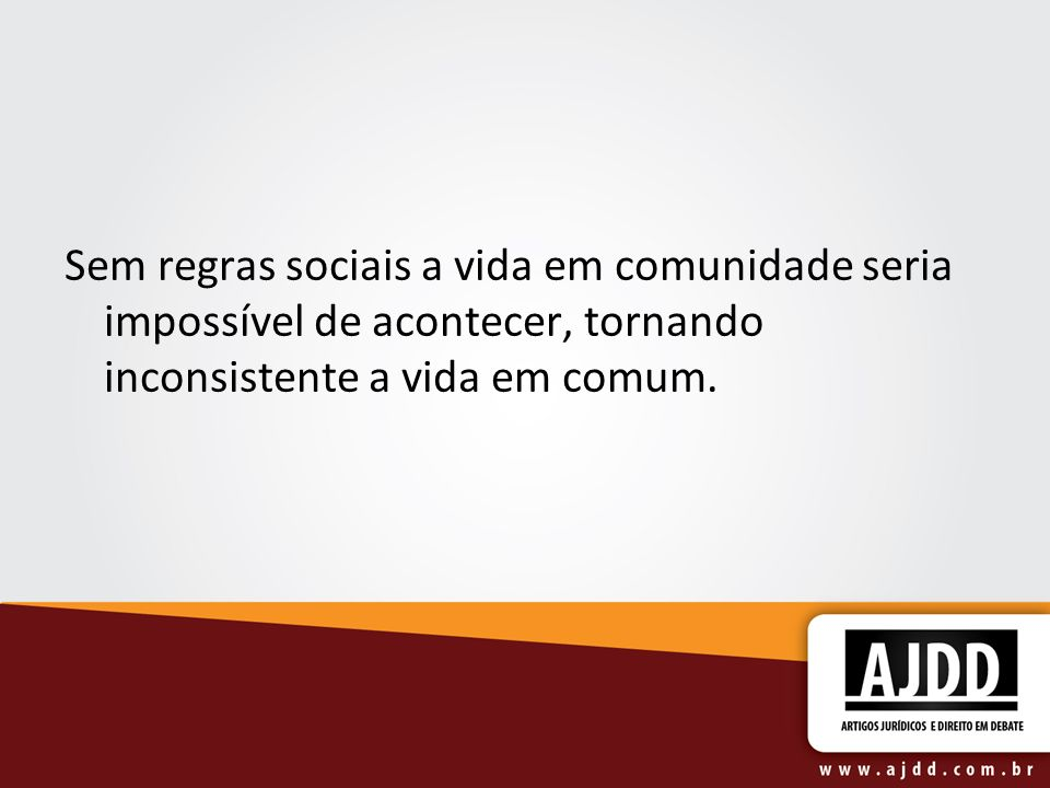 Sem regras sociais a vida em comunidade seria impossível de acontecer, tornando inconsistente a vida em comum.