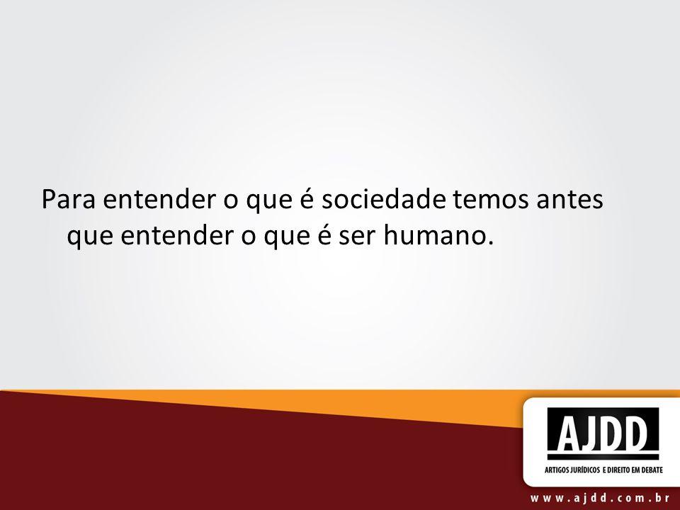 Para entender o que é sociedade temos antes que entender o que é ser humano.