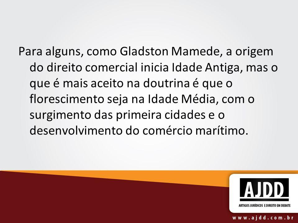 Para alguns, como Gladston Mamede, a origem do direito comercial inicia Idade Antiga, mas o que é mais aceito na doutrina é que o florescimento seja na Idade Média, com o surgimento das primeira cidades e o desenvolvimento do comércio marítimo.