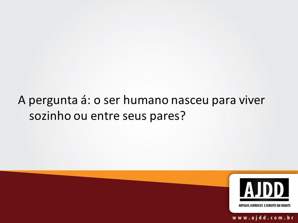 A pergunta á: o ser humano nasceu para viver sozinho ou entre seus pares