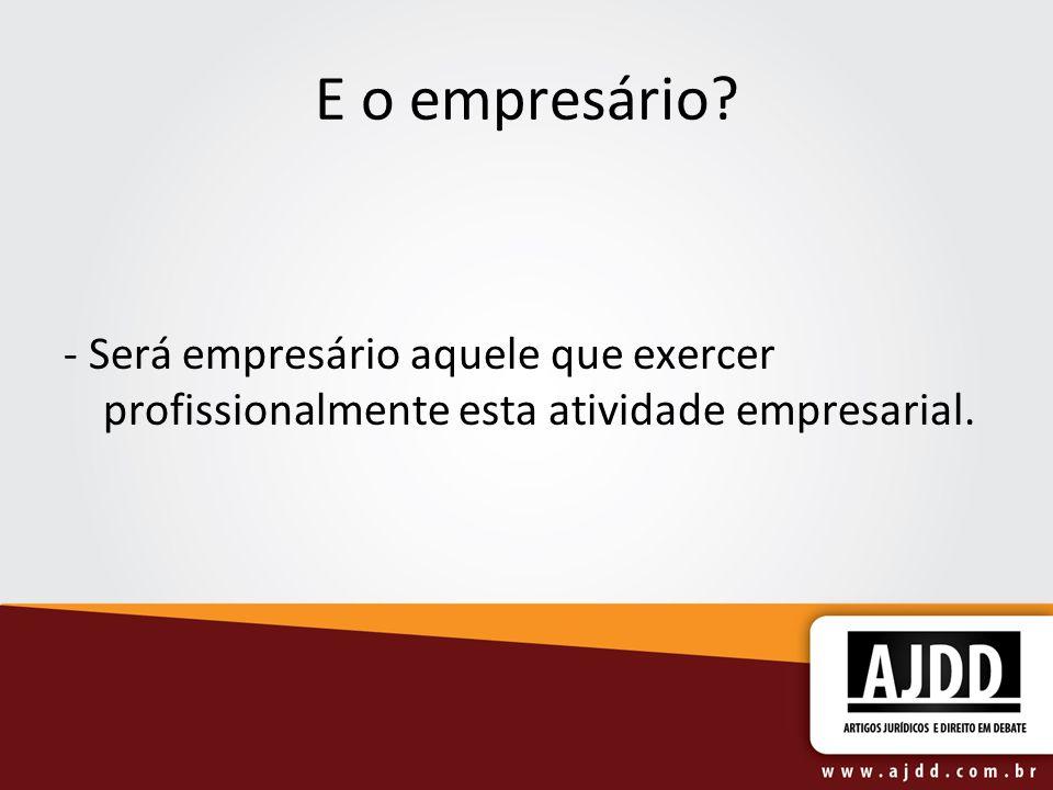 E o empresário - Será empresário aquele que exercer profissionalmente esta atividade empresarial.