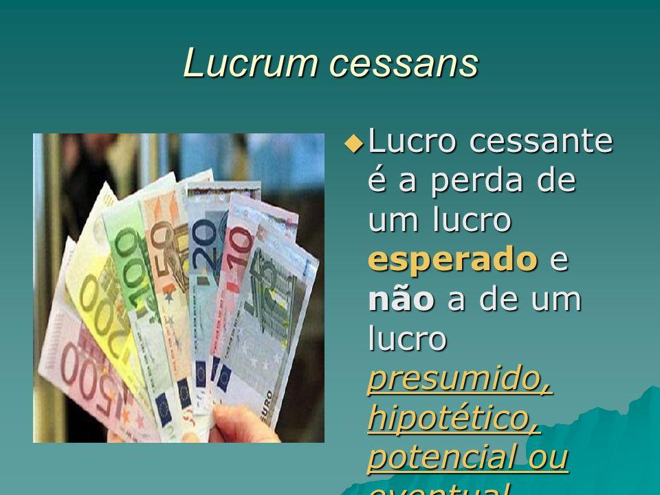 Lucrum cessans Lucro cessante é a perda de um lucro esperado e não a de um lucro presumido, hipotético, potencial ou eventual.