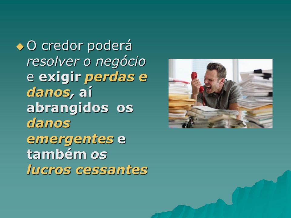 O credor poderá resolver o negócio e exigir perdas e danos, aí abrangidos os danos emergentes e também os lucros cessantes