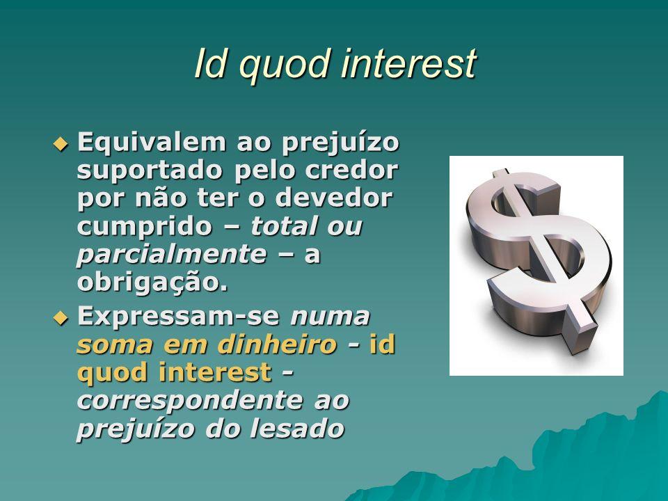 Id quod interest Equivalem ao prejuízo suportado pelo credor por não ter o devedor cumprido – total ou parcialmente – a obrigação.
