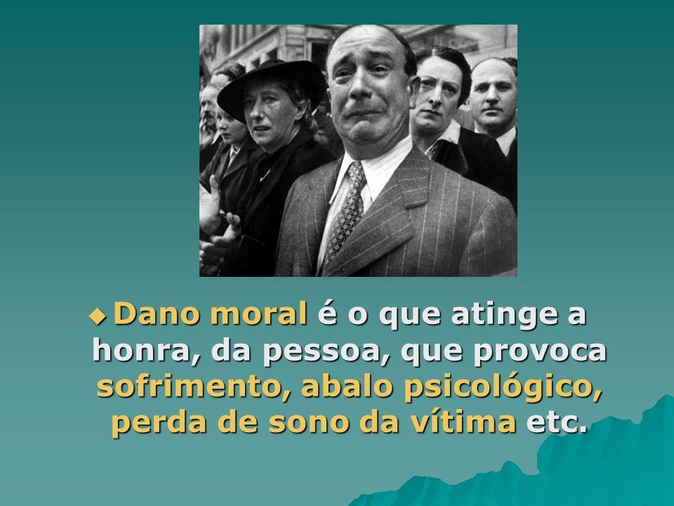 Dano moral é o que atinge a honra, da pessoa, que provoca sofrimento, abalo psicológico, perda de sono da vítima etc.