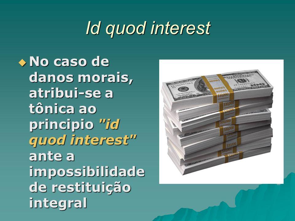 Id quod interest No caso de danos morais, atribui-se a tônica ao principio id quod interest ante a impossibilidade de restituição integral.
