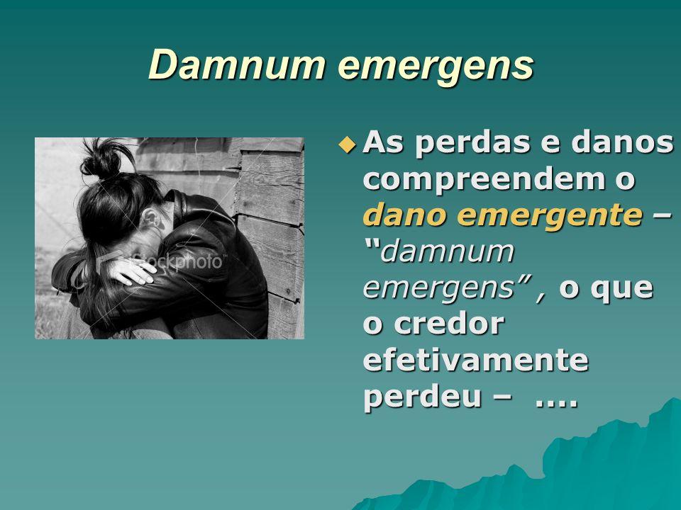 Damnum emergens As perdas e danos compreendem o dano emergente – damnum emergens , o que o credor efetivamente perdeu – ....
