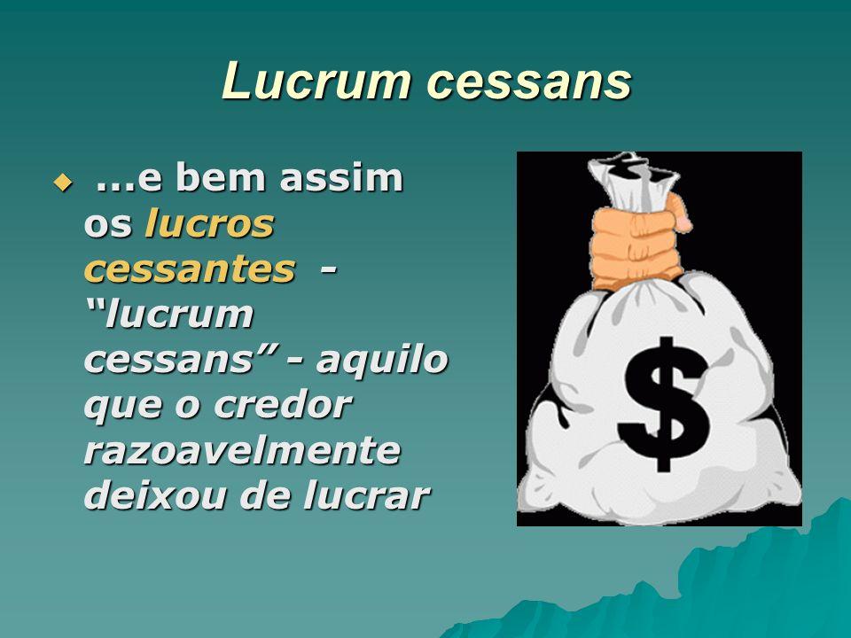 Lucrum cessans ...e bem assim os lucros cessantes - lucrum cessans - aquilo que o credor razoavelmente deixou de lucrar.