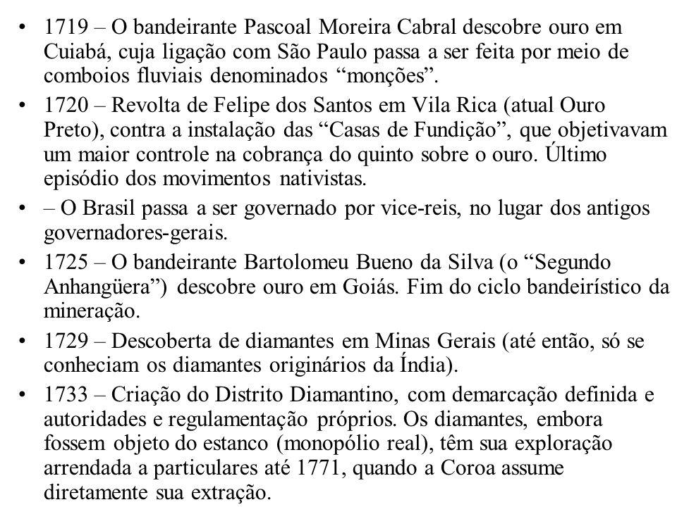1719 – O bandeirante Pascoal Moreira Cabral descobre ouro em Cuiabá, cuja ligação com São Paulo passa a ser feita por meio de comboios fluviais denominados monções .
