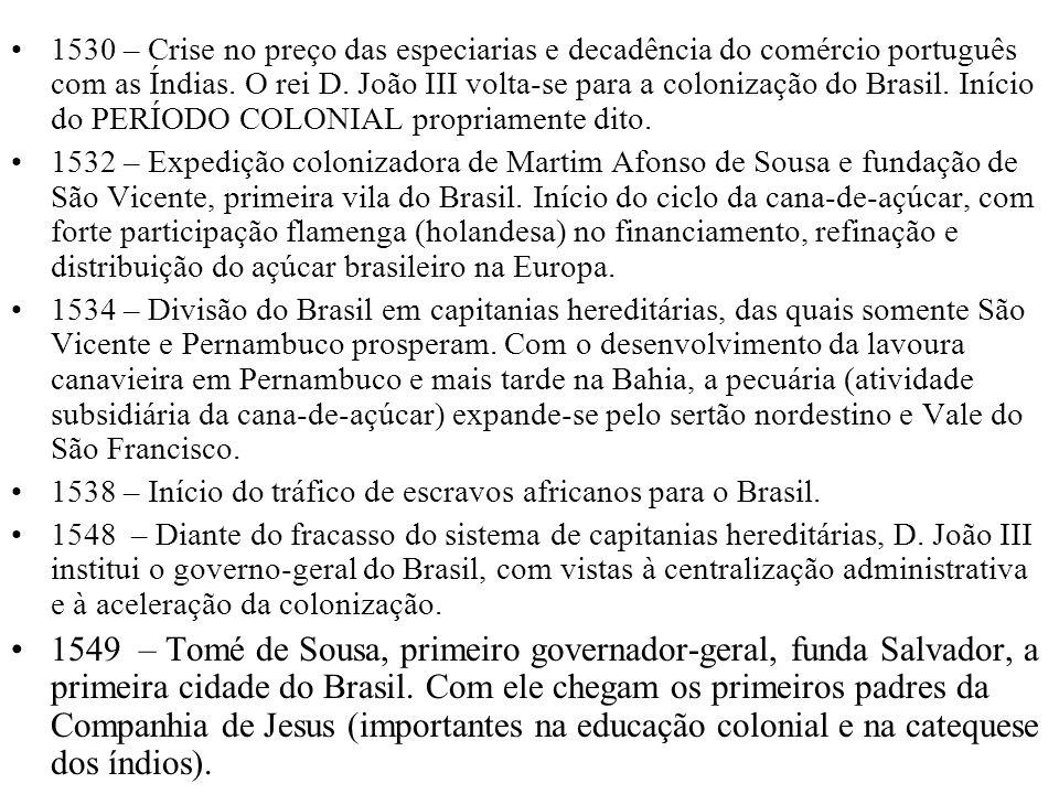 1530 – Crise no preço das especiarias e decadência do comércio português com as Índias. O rei D. João III volta-se para a colonização do Brasil. Início do PERÍODO COLONIAL propriamente dito.
