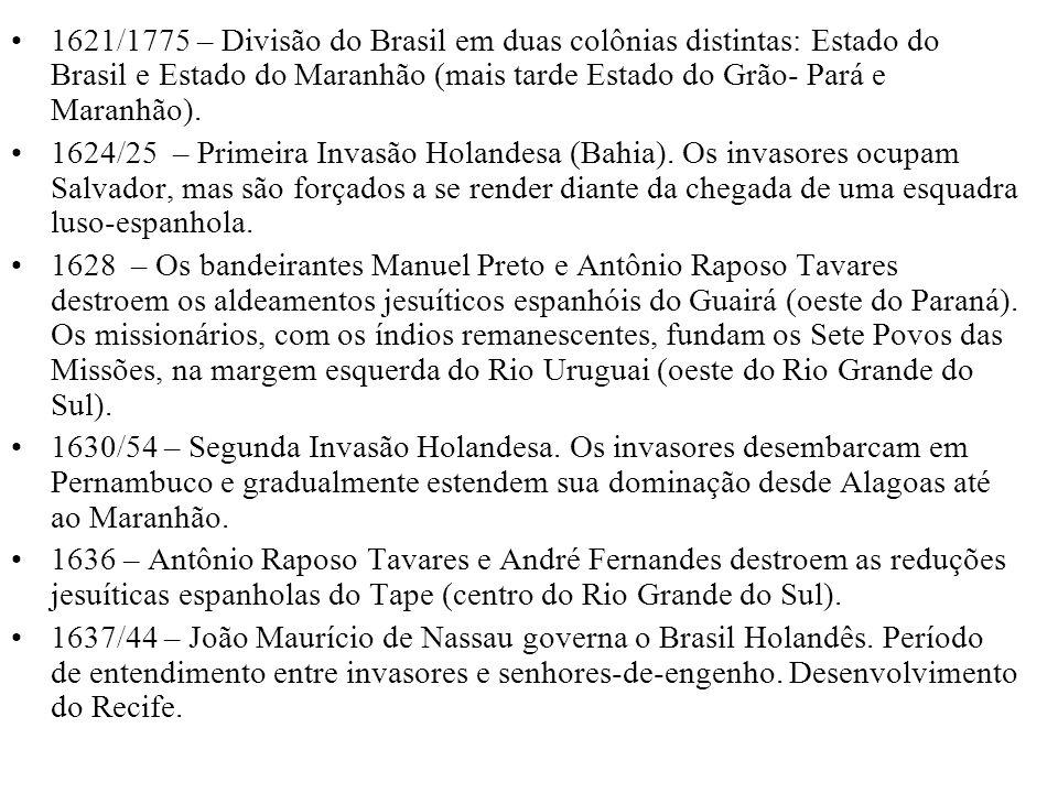 1621/1775 – Divisão do Brasil em duas colônias distintas: Estado do Brasil e Estado do Maranhão (mais tarde Estado do Grão- Pará e Maranhão).