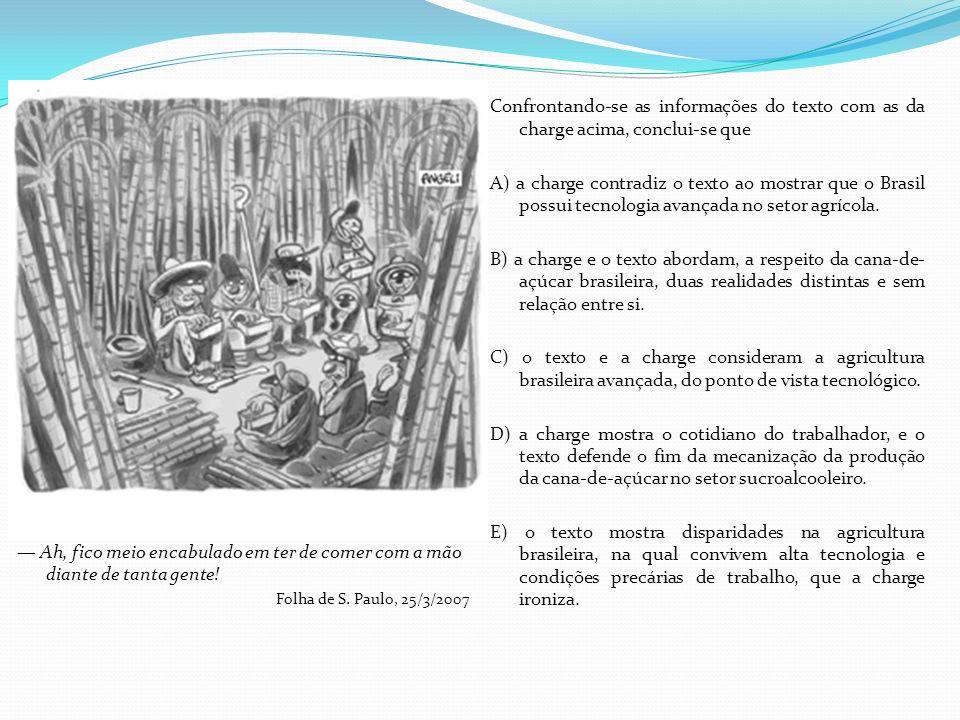 Confrontando-se as informações do texto com as da charge acima, conclui-se que A) a charge contradiz o texto ao mostrar que o Brasil possui tecnologia avançada no setor agrícola. B) a charge e o texto abordam, a respeito da cana-de-açúcar brasileira, duas realidades distintas e sem relação entre si. C) o texto e a charge consideram a agricultura brasileira avançada, do ponto de vista tecnológico. D) a charge mostra o cotidiano do trabalhador, e o texto defende o fim da mecanização da produção da cana-de-açúcar no setor sucroalcooleiro. E) o texto mostra disparidades na agricultura brasileira, na qual convivem alta tecnologia e condições precárias de trabalho, que a charge ironiza.