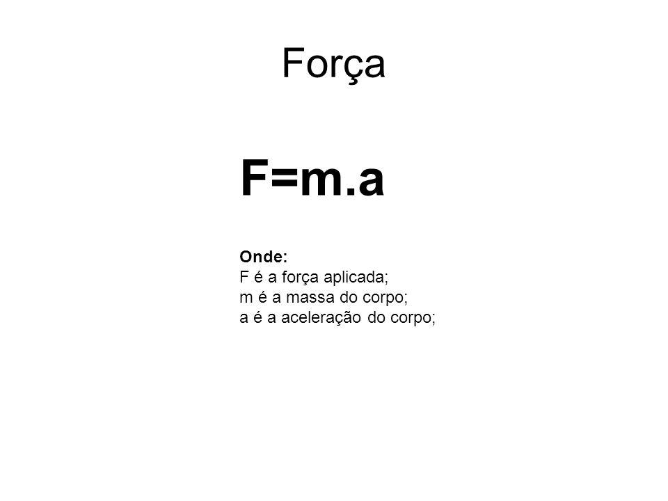 F=m.a Força Onde: F é a força aplicada; m é a massa do corpo;