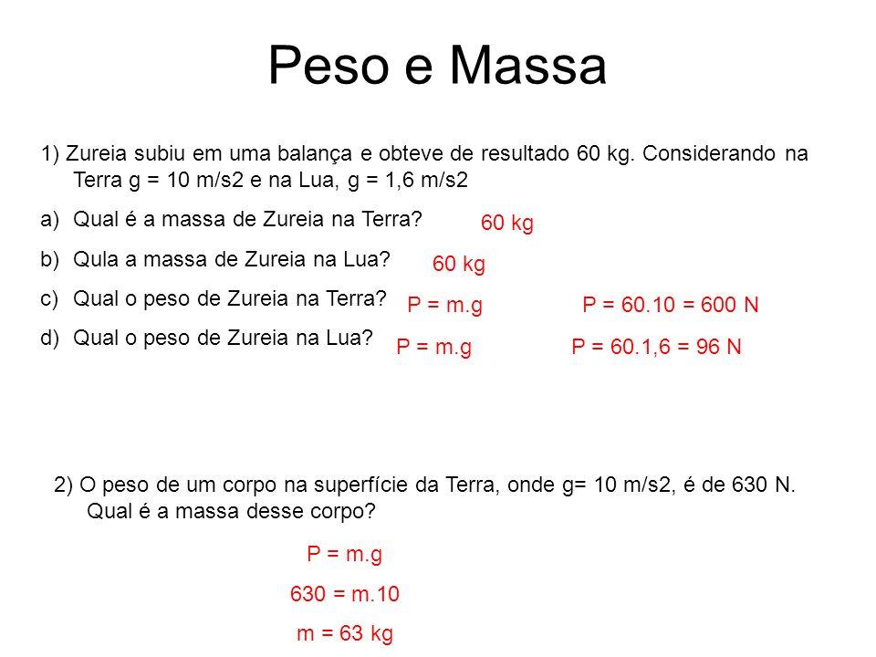 Peso e Massa 1) Zureia subiu em uma balança e obteve de resultado 60 kg. Considerando na Terra g = 10 m/s2 e na Lua, g = 1,6 m/s2.