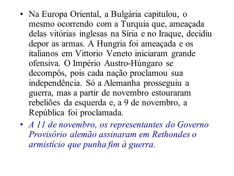 Na Europa Oriental, a Bulgária capitulou, o mesmo ocorrendo com a Turquia que, ameaçada delas vitórias inglesas na Síria e no Iraque, decidiu depor as armas. A Hungria foi ameaçada e os italianos em Vittorio Veneto iniciaram grande ofensiva. O Império Austro-Húngaro se decompôs, pois cada nação proclamou sua independência. Só a Alemanha prosseguiu a guerra, mas a partir de novembro estouraram rebeliões da esquerda e, a 9 de novembro, a República foi proclamada.