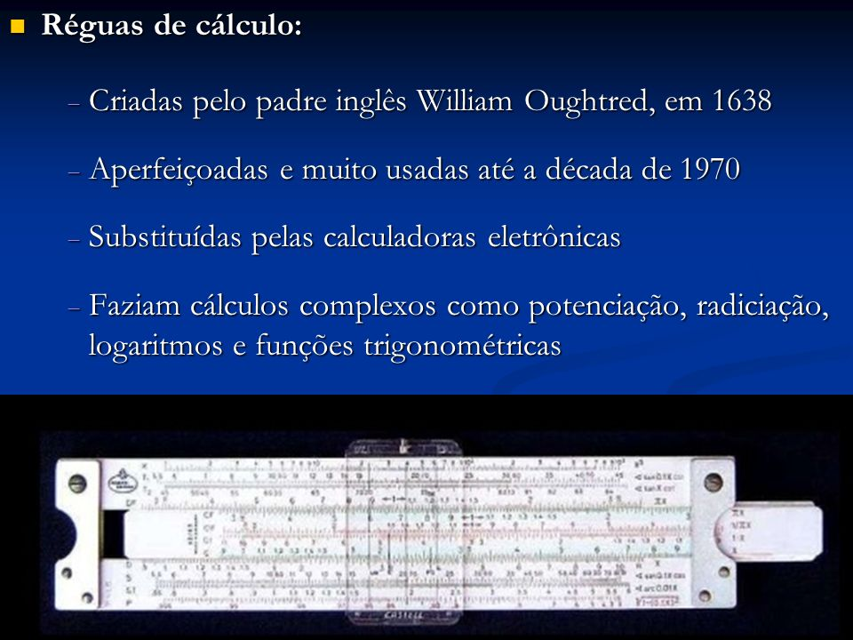 Réguas de cálculo: Criadas pelo padre inglês William Oughtred, em 1638. Aperfeiçoadas e muito usadas até a década de 1970.